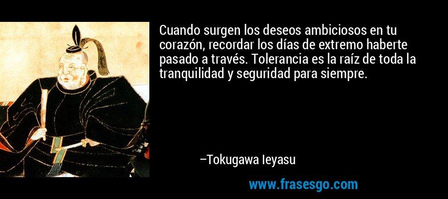 Cuando surgen los deseos ambiciosos en tu corazón, recordar los días de extremo haberte pasado a través. Tolerancia es la raíz de toda la tranquilidad y seguridad para siempre. – Tokugawa Ieyasu