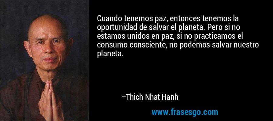 Cuando tenemos paz, entonces tenemos la oportunidad de salvar el planeta. Pero si no estamos unidos en paz, si no practicamos el consumo consciente, no podemos salvar nuestro planeta. – Thich Nhat Hanh