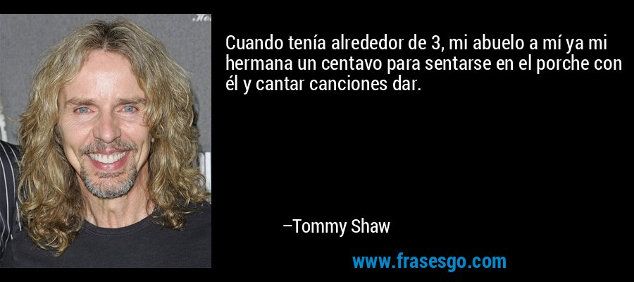 Cuando tenía alrededor de 3, mi abuelo a mí ya mi hermana un centavo para sentarse en el porche con él y cantar canciones dar. – Tommy Shaw