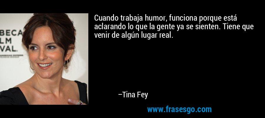 Cuando trabaja humor, funciona porque está aclarando lo que la gente ya se sienten. Tiene que venir de algún lugar real. – Tina Fey