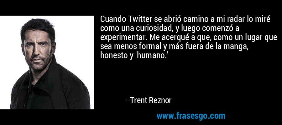 Cuando Twitter se abrió camino a mi radar lo miré como una curiosidad, y luego comenzó a experimentar. Me acerqué a que, como un lugar que sea menos formal y más fuera de la manga, honesto y 'humano.' – Trent Reznor