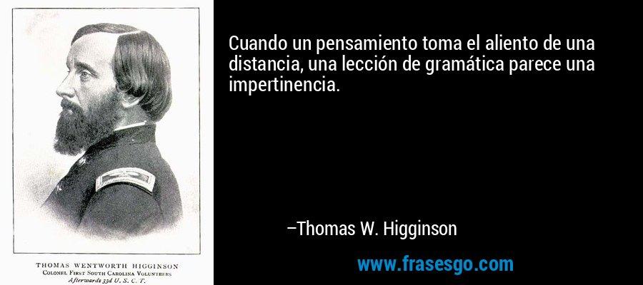 Cuando un pensamiento toma el aliento de una distancia, una lección de gramática parece una impertinencia. – Thomas W. Higginson