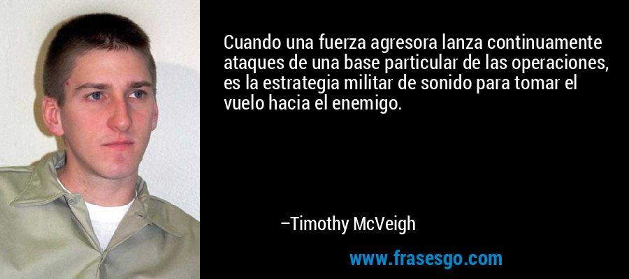 Cuando una fuerza agresora lanza continuamente ataques de una base particular de las operaciones, es la estrategia militar de sonido para tomar el vuelo hacia el enemigo. – Timothy McVeigh