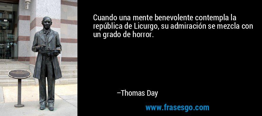 Cuando una mente benevolente contempla la república de Licurgo, su admiración se mezcla con un grado de horror. – Thomas Day