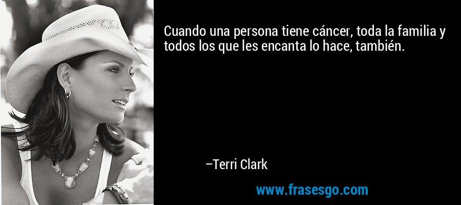 Cuando una persona tiene cáncer, toda la familia y todos los que les encanta lo hace, también. – Terri Clark