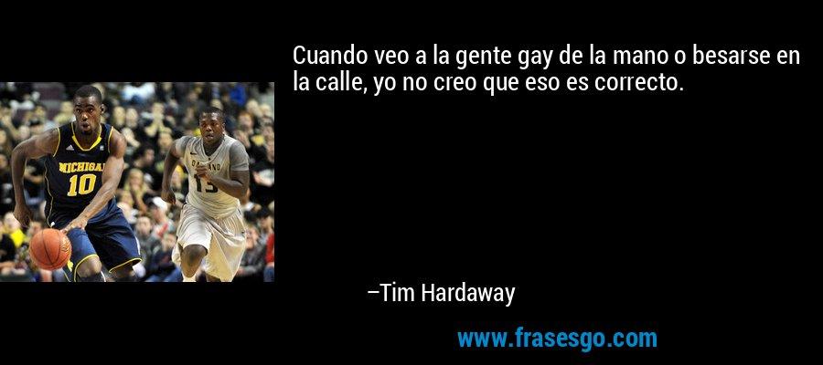 Cuando veo a la gente gay de la mano o besarse en la calle, yo no creo que eso es correcto. – Tim Hardaway