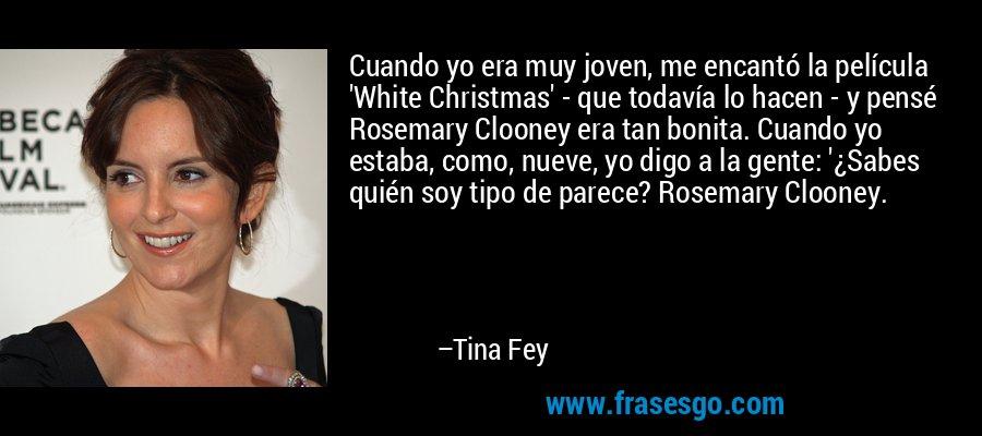 Cuando yo era muy joven, me encantó la película 'White Christmas' - que todavía lo hacen - y pensé Rosemary Clooney era tan bonita. Cuando yo estaba, como, nueve, yo digo a la gente: '¿Sabes quién soy tipo de parece? Rosemary Clooney. – Tina Fey