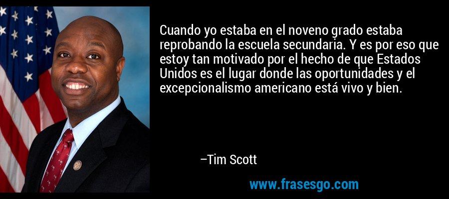 Cuando yo estaba en el noveno grado estaba reprobando la escuela secundaria. Y es por eso que estoy tan motivado por el hecho de que Estados Unidos es el lugar donde las oportunidades y el excepcionalismo americano está vivo y bien. – Tim Scott