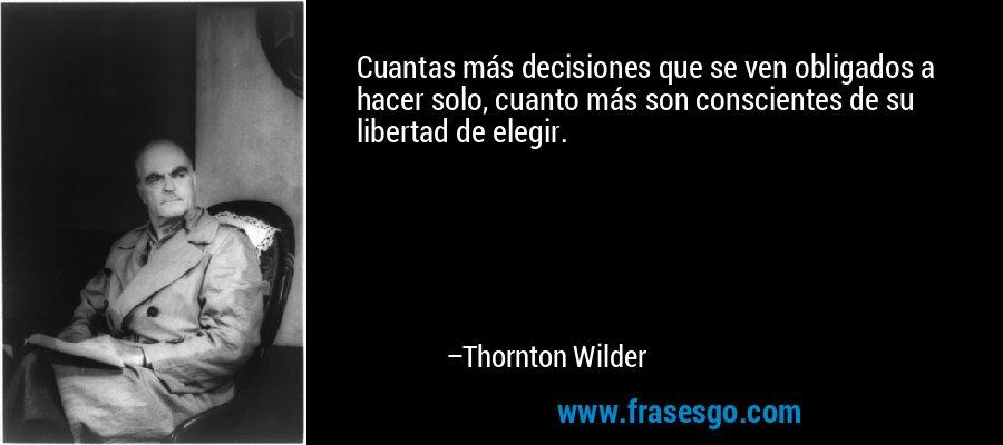 Cuantas más decisiones que se ven obligados a hacer solo, cuanto más son conscientes de su libertad de elegir. – Thornton Wilder