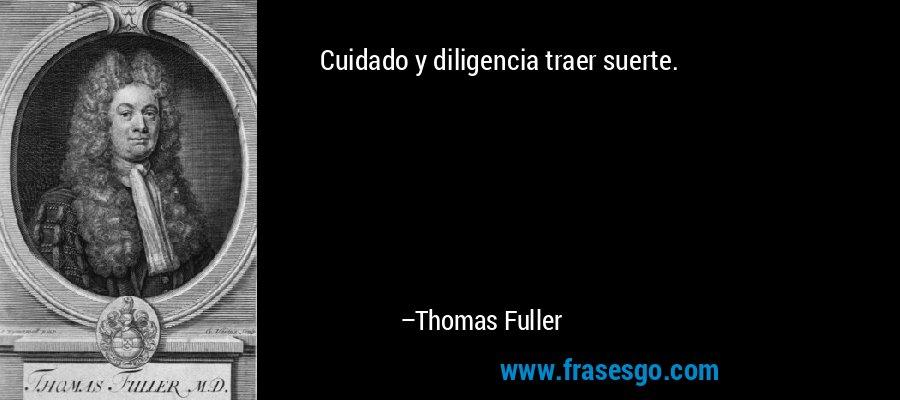 Cuidado y diligencia traer suerte. – Thomas Fuller