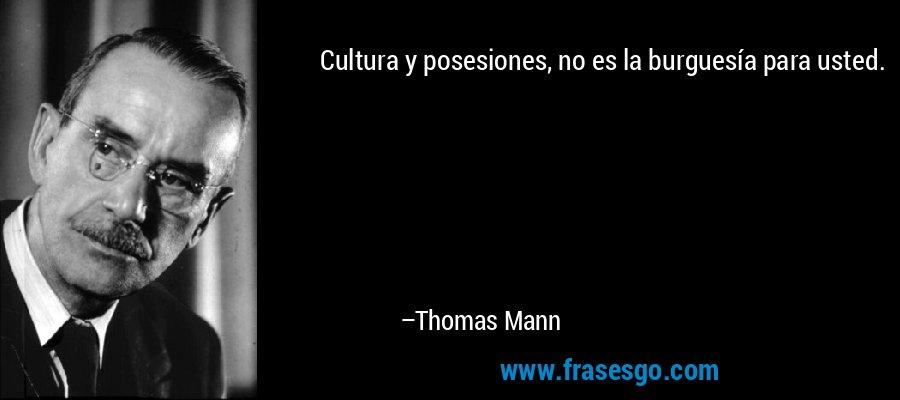 Cultura y posesiones, no es la burguesía para usted. – Thomas Mann