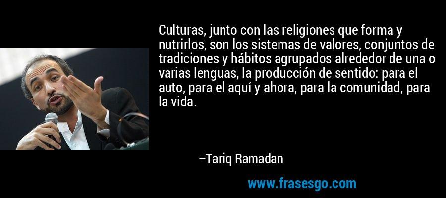 Culturas, junto con las religiones que forma y nutrirlos, son los sistemas de valores, conjuntos de tradiciones y hábitos agrupados alrededor de una o varias lenguas, la producción de sentido: para el auto, para el aquí y ahora, para la comunidad, para la vida. – Tariq Ramadan
