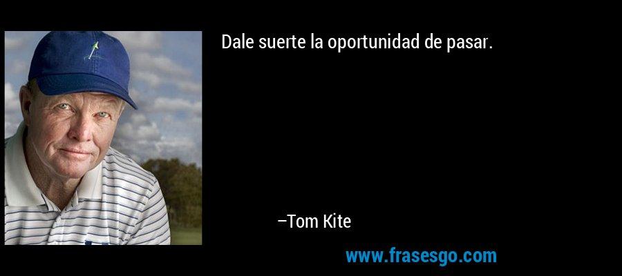 Dale suerte la oportunidad de pasar. – Tom Kite