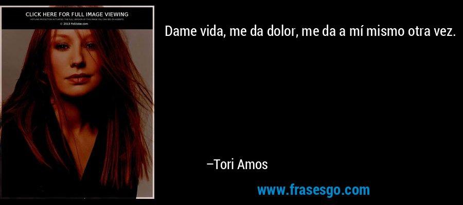 Dame vida, me da dolor, me da a mí mismo otra vez. – Tori Amos