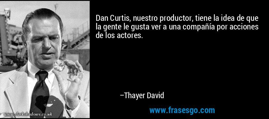 Dan Curtis, nuestro productor, tiene la idea de que la gente le gusta ver a una compañía por acciones de los actores. – Thayer David