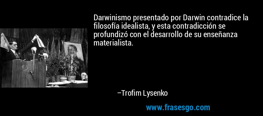 Darwinismo presentado por Darwin contradice la filosofía idealista, y esta contradicción se profundizó con el desarrollo de su enseñanza materialista. – Trofim Lysenko