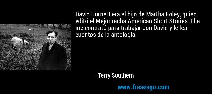 David Burnett era el hijo de Martha Foley, quien editó el Mejor racha American Short Stories. Ella me contrató para trabajar con David y le lea cuentos de la antología. – Terry Southern