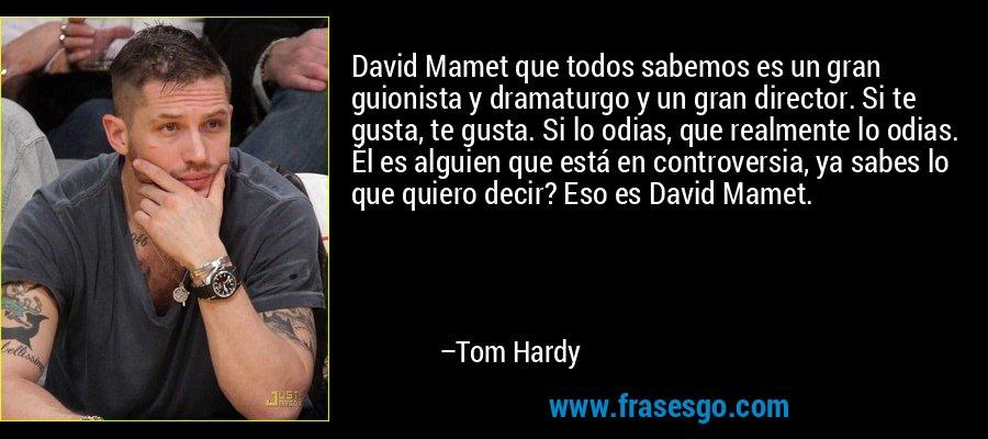 David Mamet que todos sabemos es un gran guionista y dramaturgo y un gran director. Si te gusta, te gusta. Si lo odias, que realmente lo odias. Él es alguien que está en controversia, ya sabes lo que quiero decir? Eso es David Mamet. – Tom Hardy