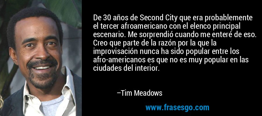 De 30 años de Second City que era probablemente el tercer afroamericano con el elenco principal escenario. Me sorprendió cuando me enteré de eso. Creo que parte de la razón por la que la improvisación nunca ha sido popular entre los afro-americanos es que no es muy popular en las ciudades del interior. – Tim Meadows