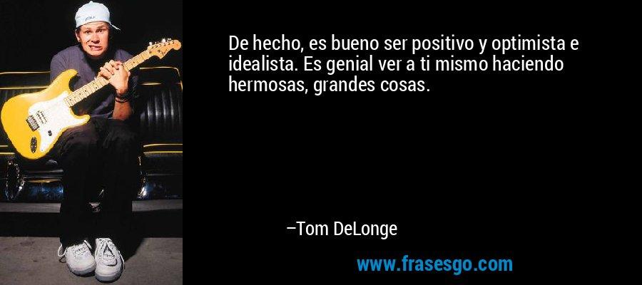 De hecho, es bueno ser positivo y optimista e idealista. Es genial ver a ti mismo haciendo hermosas, grandes cosas. – Tom DeLonge