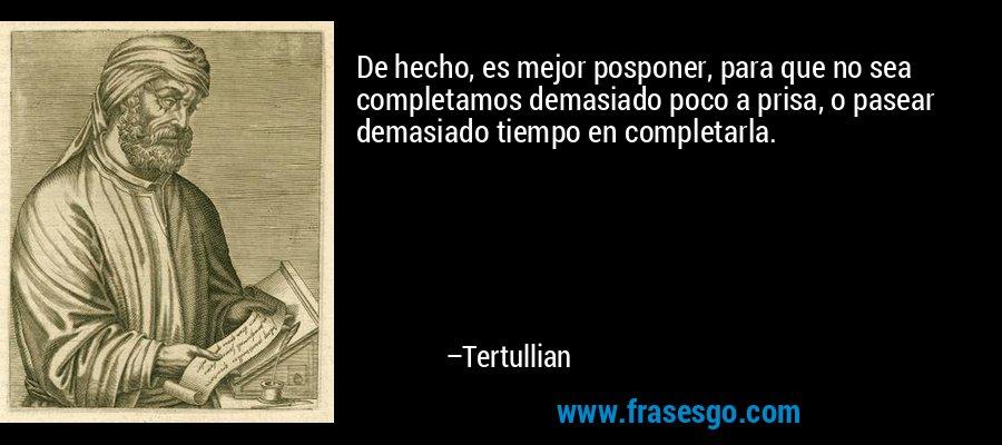 De hecho, es mejor posponer, para que no sea completamos demasiado poco a prisa, o pasear demasiado tiempo en completarla. – Tertullian