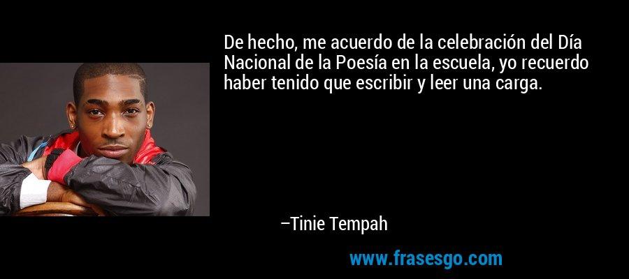 De hecho, me acuerdo de la celebración del Día Nacional de la Poesía en la escuela, yo recuerdo haber tenido que escribir y leer una carga. – Tinie Tempah