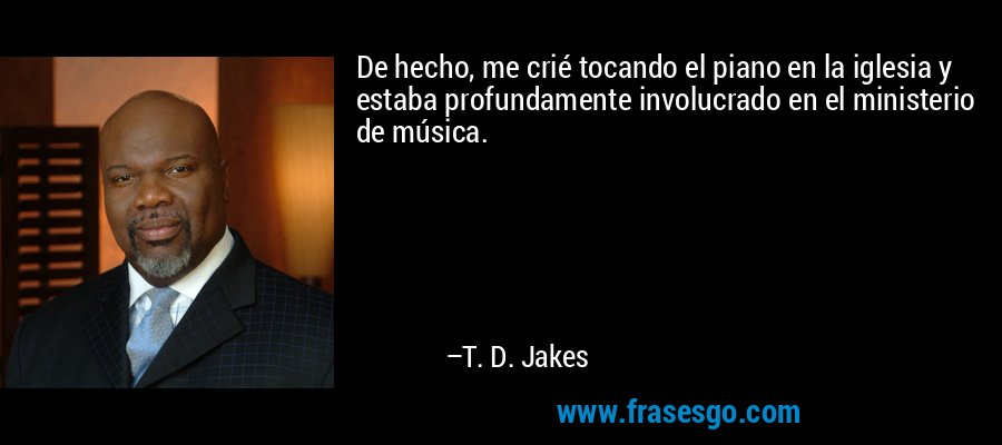 De hecho, me crié tocando el piano en la iglesia y estaba profundamente involucrado en el ministerio de música. – T. D. Jakes