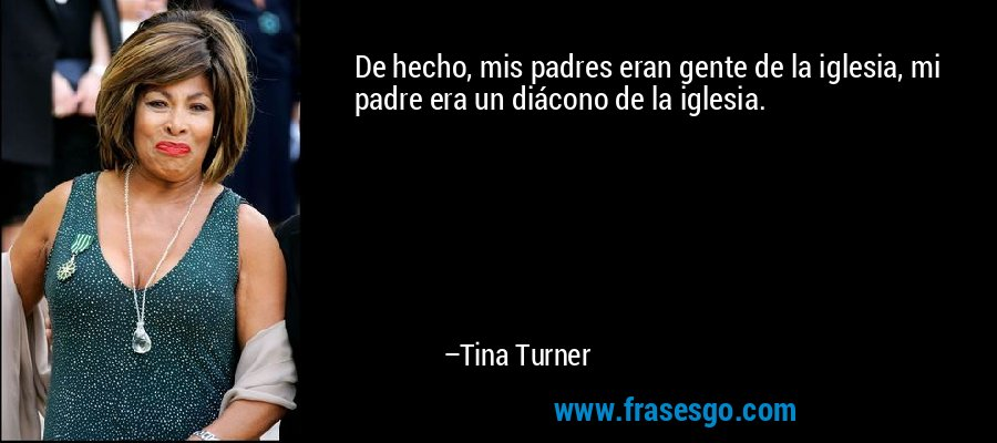 De hecho, mis padres eran gente de la iglesia, mi padre era un diácono de la iglesia. – Tina Turner
