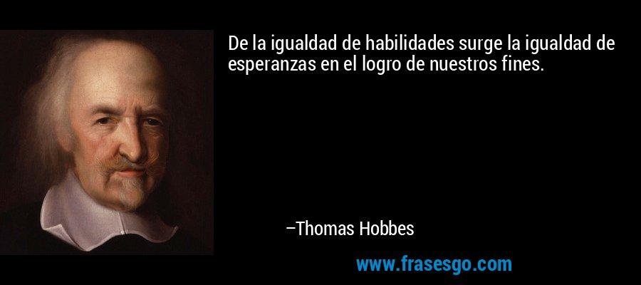 De la igualdad de habilidades surge la igualdad de esperanzas en el logro de nuestros fines. – Thomas Hobbes