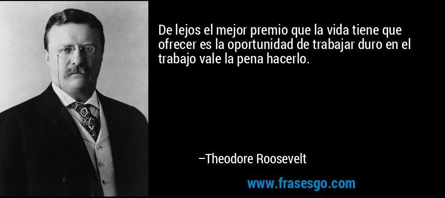 De lejos el mejor premio que la vida tiene que ofrecer es la oportunidad de trabajar duro en el trabajo vale la pena hacerlo. – Theodore Roosevelt