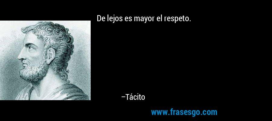 De lejos es mayor el respeto. – Tácito