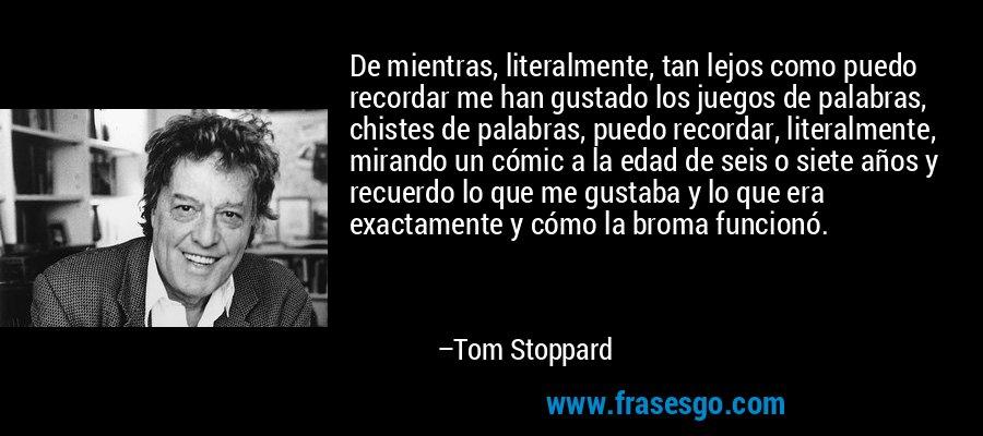 De mientras, literalmente, tan lejos como puedo recordar me han gustado los juegos de palabras, chistes de palabras, puedo recordar, literalmente, mirando un cómic a la edad de seis o siete años y recuerdo lo que me gustaba y lo que era exactamente y cómo la broma funcionó. – Tom Stoppard