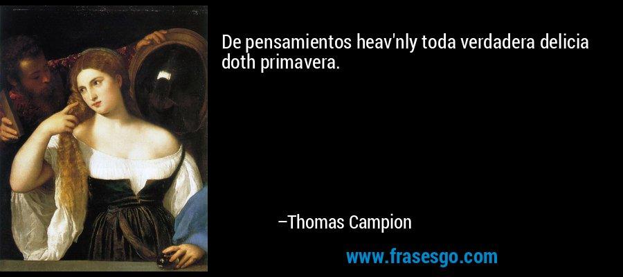 De pensamientos heav'nly toda verdadera delicia doth primavera. – Thomas Campion