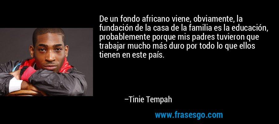 De un fondo africano viene, obviamente, la fundación de la casa de la familia es la educación, probablemente porque mis padres tuvieron que trabajar mucho más duro por todo lo que ellos tienen en este país. – Tinie Tempah