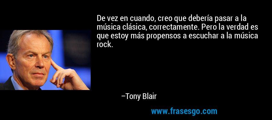 De vez en cuando, creo que debería pasar a la música clásica, correctamente. Pero la verdad es que estoy más propensos a escuchar a la música rock. – Tony Blair