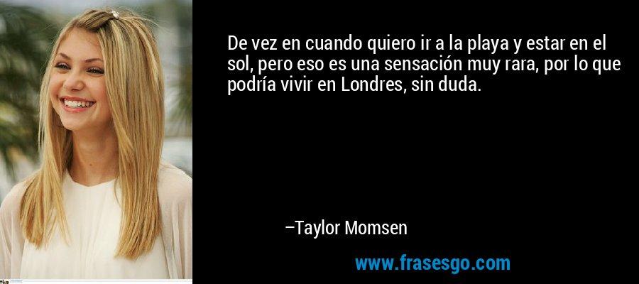 De vez en cuando quiero ir a la playa y estar en el sol, pero eso es una sensación muy rara, por lo que podría vivir en Londres, sin duda. – Taylor Momsen