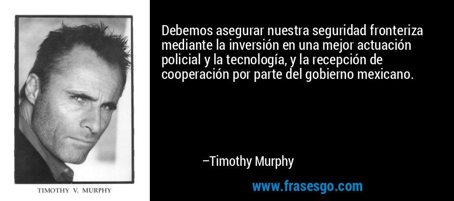 Debemos asegurar nuestra seguridad fronteriza mediante la inversión en una mejor actuación policial y la tecnología, y la recepción de cooperación por parte del gobierno mexicano. – Timothy Murphy