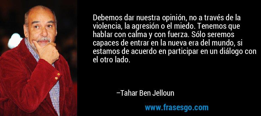 Debemos dar nuestra opinión, no a través de la violencia, la agresión o el miedo. Tenemos que hablar con calma y con fuerza. Sólo seremos capaces de entrar en la nueva era del mundo, si estamos de acuerdo en participar en un diálogo con el otro lado. – Tahar Ben Jelloun