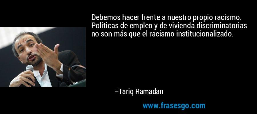 Debemos hacer frente a nuestro propio racismo. Políticas de empleo y de vivienda discriminatorias no son más que el racismo institucionalizado. – Tariq Ramadan