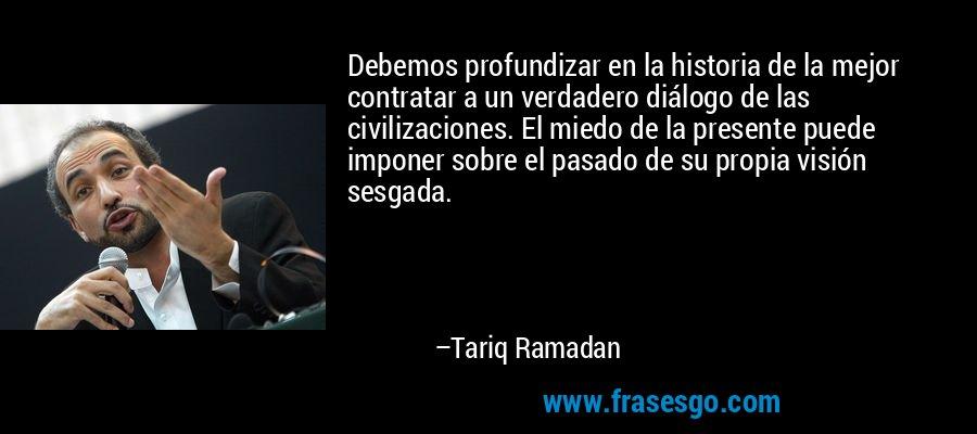 Debemos profundizar en la historia de la mejor contratar a un verdadero diálogo de las civilizaciones. El miedo de la presente puede imponer sobre el pasado de su propia visión sesgada. – Tariq Ramadan