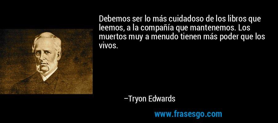 Debemos ser lo más cuidadoso de los libros que leemos, a la compañía que mantenemos. Los muertos muy a menudo tienen más poder que los vivos. – Tryon Edwards
