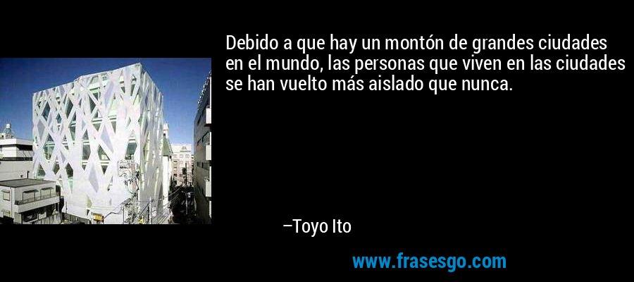 Debido a que hay un montón de grandes ciudades en el mundo, las personas que viven en las ciudades se han vuelto más aislado que nunca. – Toyo Ito