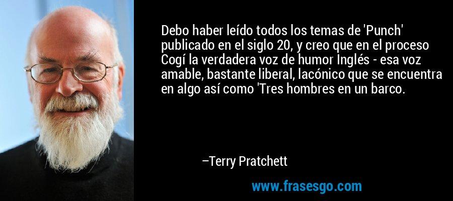 Debo haber leído todos los temas de 'Punch' publicado en el siglo 20, y creo que en el proceso Cogí la verdadera voz de humor Inglés - esa voz amable, bastante liberal, lacónico que se encuentra en algo así como 'Tres hombres en un barco. – Terry Pratchett
