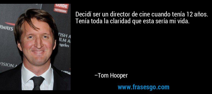 Decidí ser un director de cine cuando tenía 12 años. Tenía toda la claridad que esta sería mi vida. – Tom Hooper