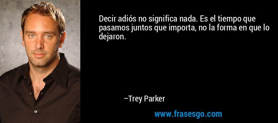 Decir adiós no significa nada. Es el tiempo que pasamos juntos que importa, no la forma en que lo dejaron. – Trey Parker