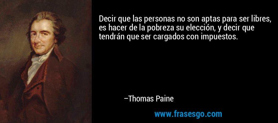 Decir que las personas no son aptas para ser libres, es hacer de la pobreza su elección, y decir que tendrán que ser cargados con impuestos. – Thomas Paine