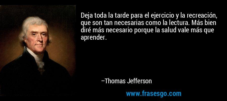 Deja toda la tarde para el ejercicio y la recreación, que son tan necesarias como la lectura. Más bien diré más necesario porque la salud vale más que aprender. – Thomas Jefferson