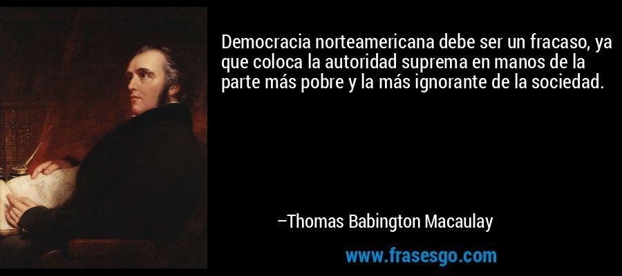 Democracia norteamericana debe ser un fracaso, ya que coloca la autoridad suprema en manos de la parte más pobre y la más ignorante de la sociedad. – Thomas Babington Macaulay