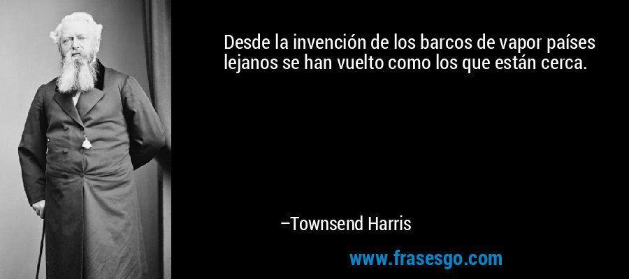 Desde la invención de los barcos de vapor países lejanos se han vuelto como los que están cerca. – Townsend Harris
