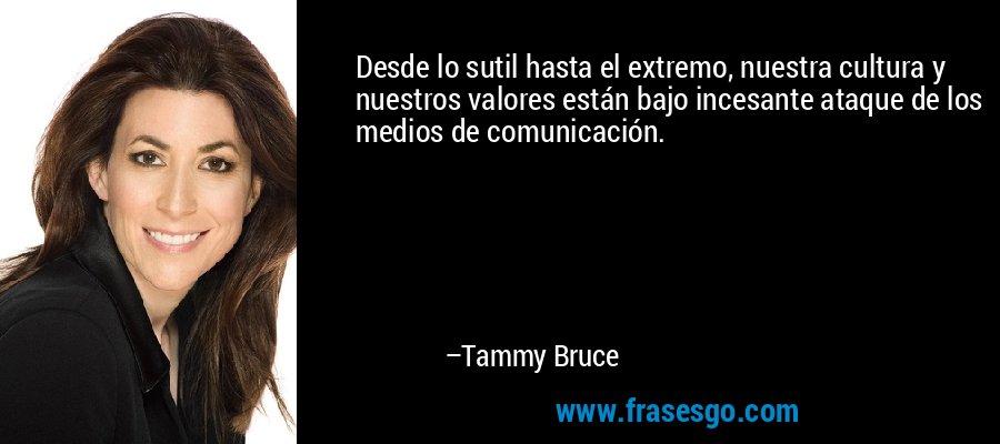 Desde lo sutil hasta el extremo, nuestra cultura y nuestros valores están bajo incesante ataque de los medios de comunicación. – Tammy Bruce